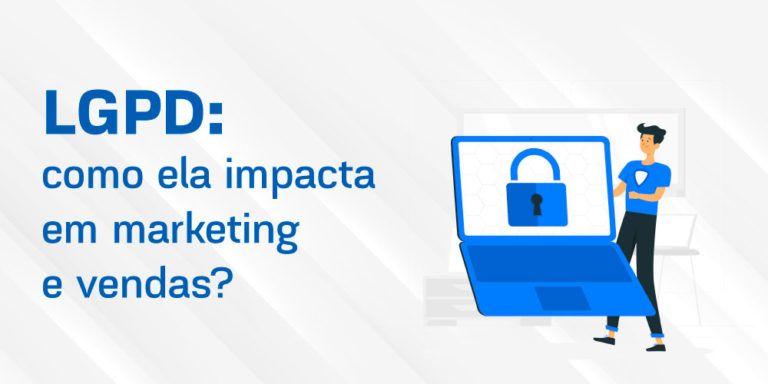 LGPD: saiba mais sobre a Lei Geral de Proteção de Dados e como ela impacta em marketing e vendas